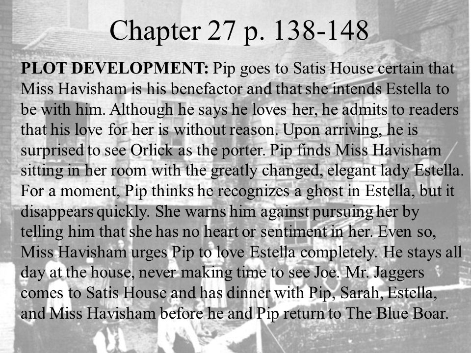 Chapter 27 p. 138-148 PLOT DEVELOPMENT: Pip goes to Satis House certain that Miss Havisham is his benefactor and that she intends Estella to be with h