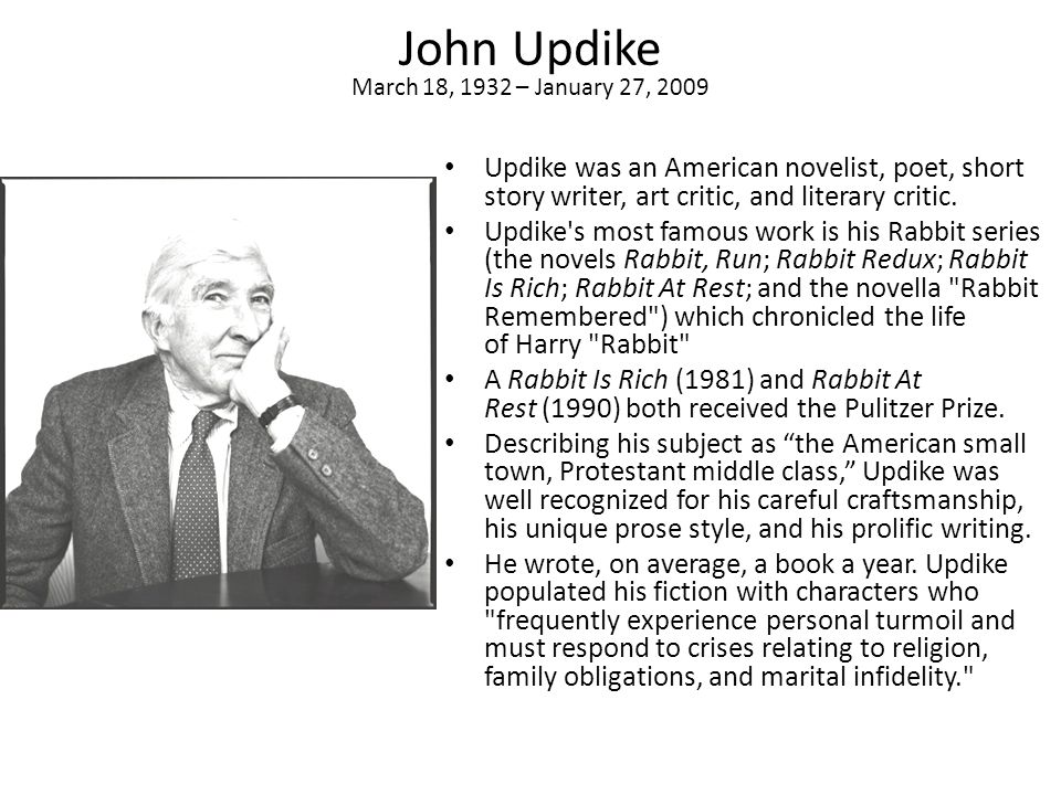 John Updike March 18, 1932 – January 27, 2009 Updike was an American novelist, poet, short story writer, art critic, and literary critic.