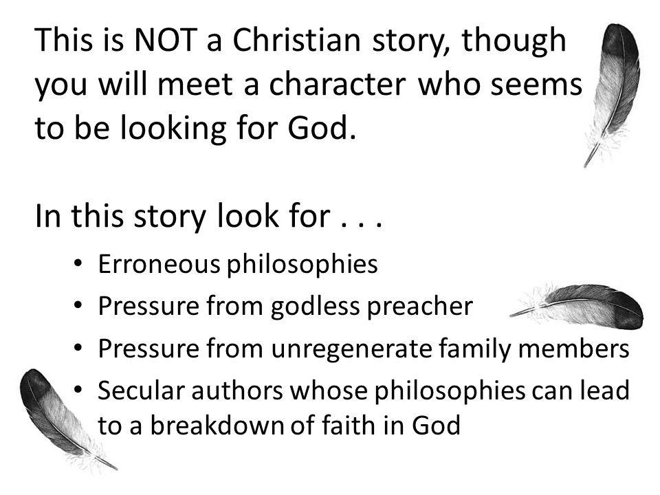 This is NOT a Christian story, though you will meet a character who seems to be looking for God.