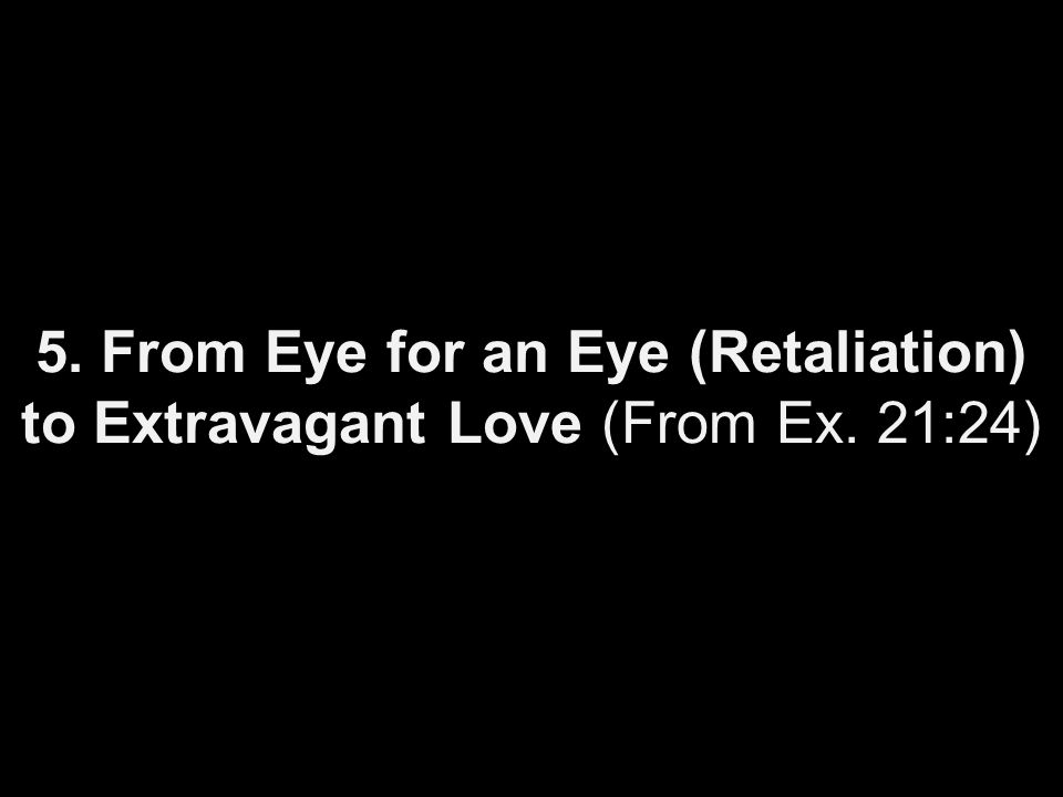 5. From Eye for an Eye (Retaliation) to Extravagant Love (From Ex. 21:24)