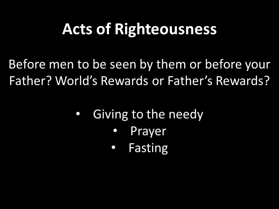 Acts of Righteousness Before men to be seen by them or before your Father? World's Rewards or Father's Rewards? Giving to the needy Prayer Fasting