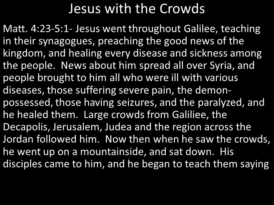 Jesus with the Crowds Matt. 4:23-5:1- Jesus went throughout Galilee, teaching in their synagogues, preaching the good news of the kingdom, and healing