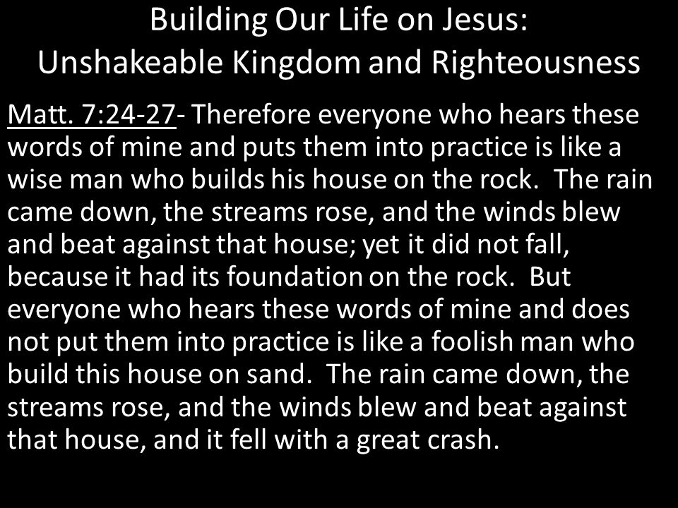 Building Our Life on Jesus: Unshakeable Kingdom and Righteousness Matt. 7:24-27- Therefore everyone who hears these words of mine and puts them into p