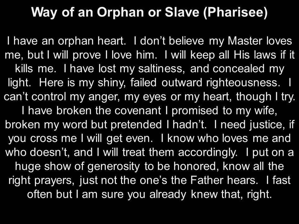 Way of an Orphan or Slave (Pharisee) I have an orphan heart. I don't believe my Master loves me, but I will prove I love him. I will keep all His laws
