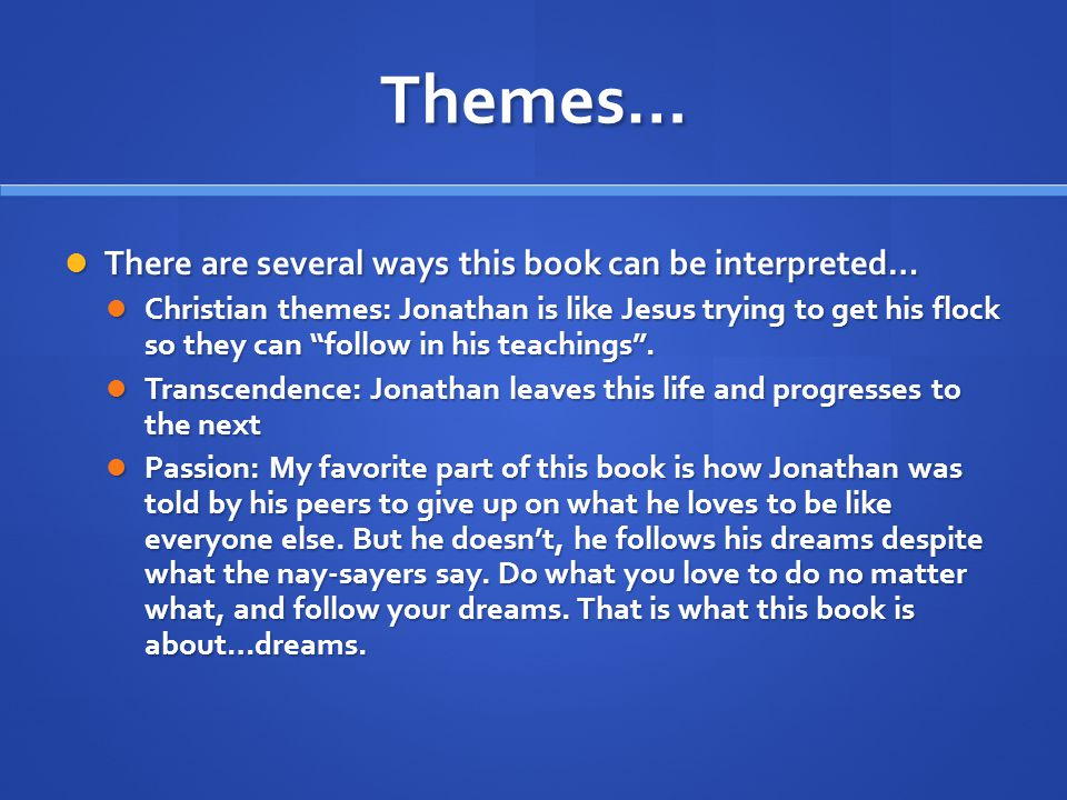 Themes… There are several ways this book can be interpreted… There are several ways this book can be interpreted… Christian themes: Jonathan is like Jesus trying to get his flock so they can follow in his teachings .