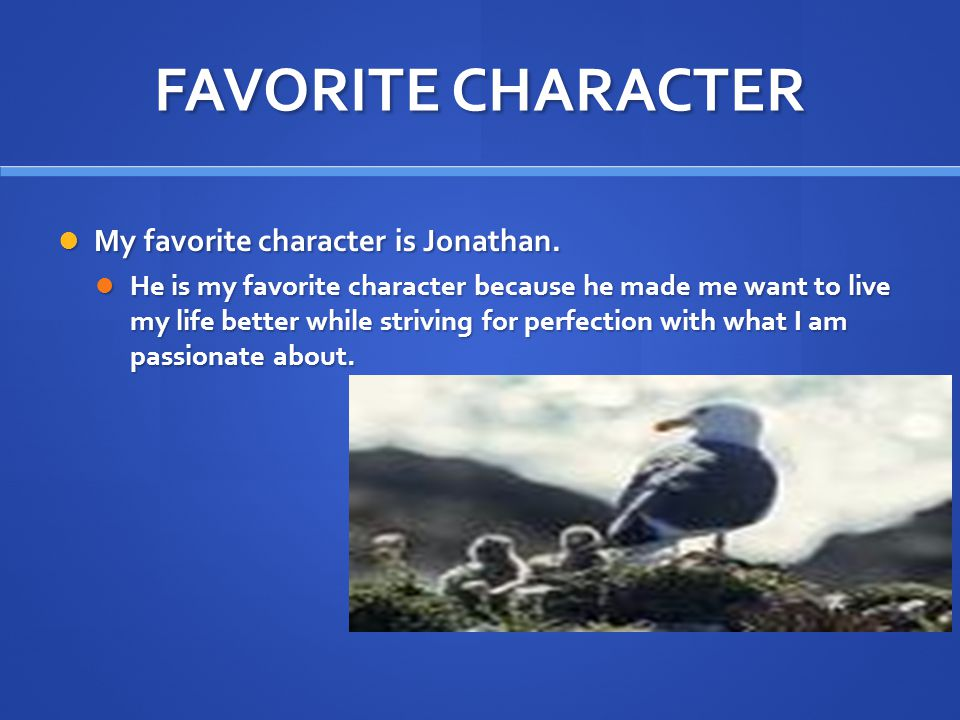 FAVORITE CHARACTER My favorite character is Jonathan. My favorite character is Jonathan. He is my favorite character because he made me want to live m