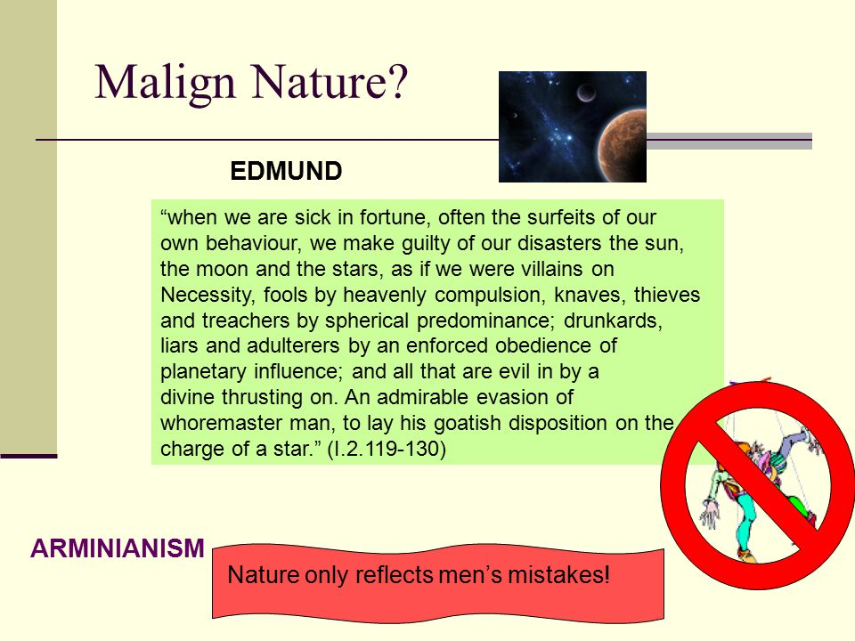 "Malign Nature? ""when we are sick in fortune, often the surfeits of our own behaviour, we make guilty of our disasters the sun, the moon and the stars,"