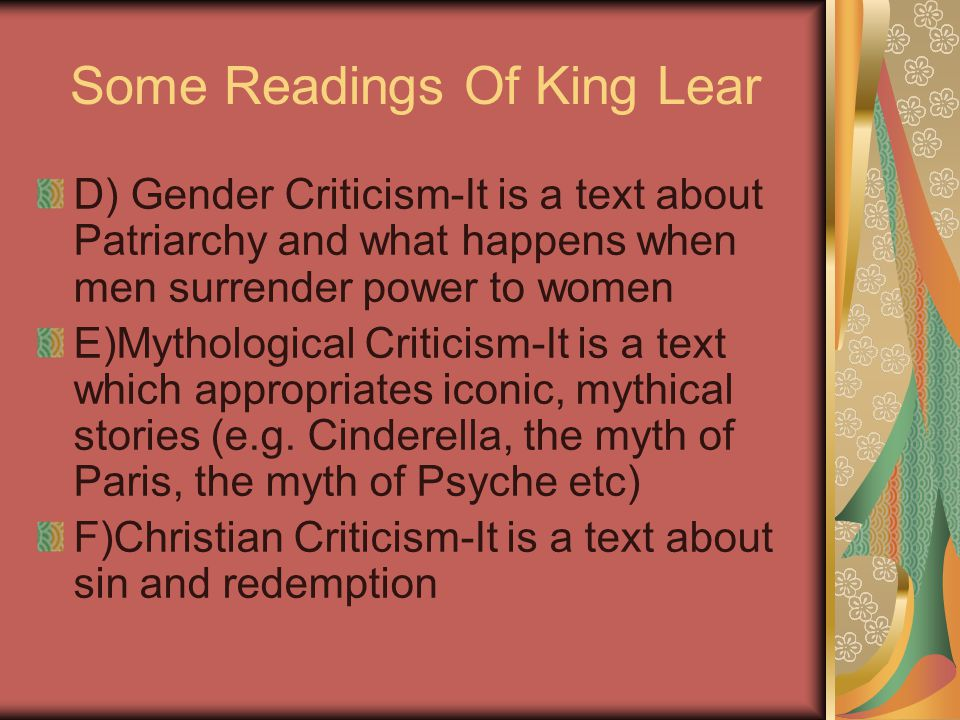 Some Readings Of King Lear D) Gender Criticism-It is a text about Patriarchy and what happens when men surrender power to women E)Mythological Critici