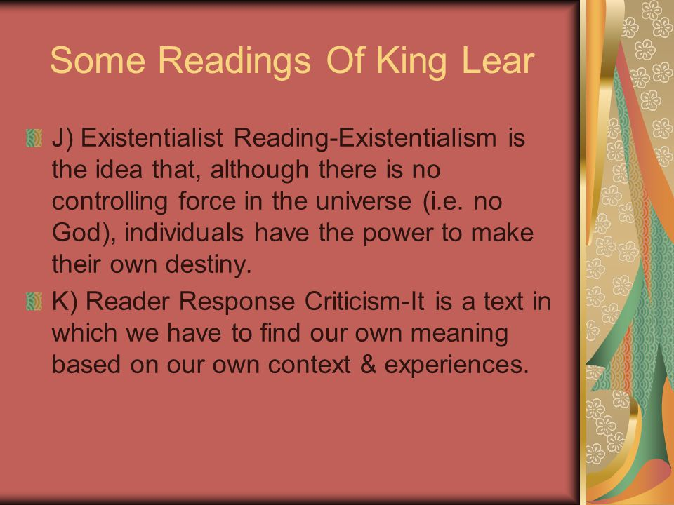 Some Readings Of King Lear J) Existentialist Reading-Existentialism is the idea that, although there is no controlling force in the universe (i.e. no