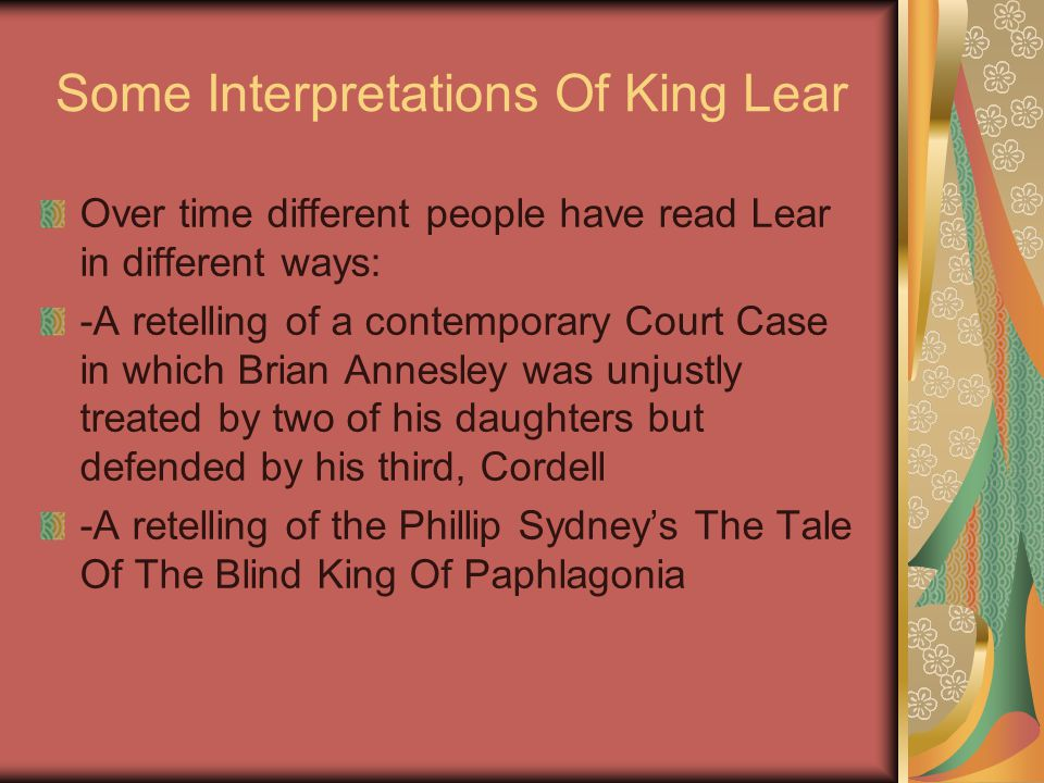 Some Interpretations Of King Lear Over time different people have read Lear in different ways: -A retelling of a contemporary Court Case in which Bria