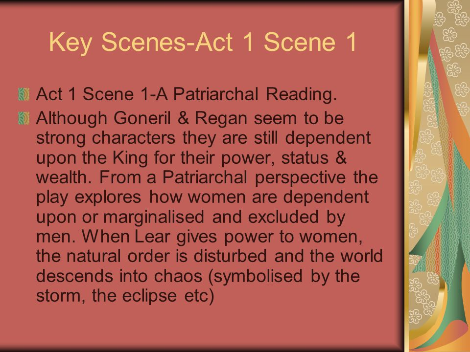 Key Scenes-Act 1 Scene 1 Act 1 Scene 1-A Patriarchal Reading. Although Goneril & Regan seem to be strong characters they are still dependent upon the