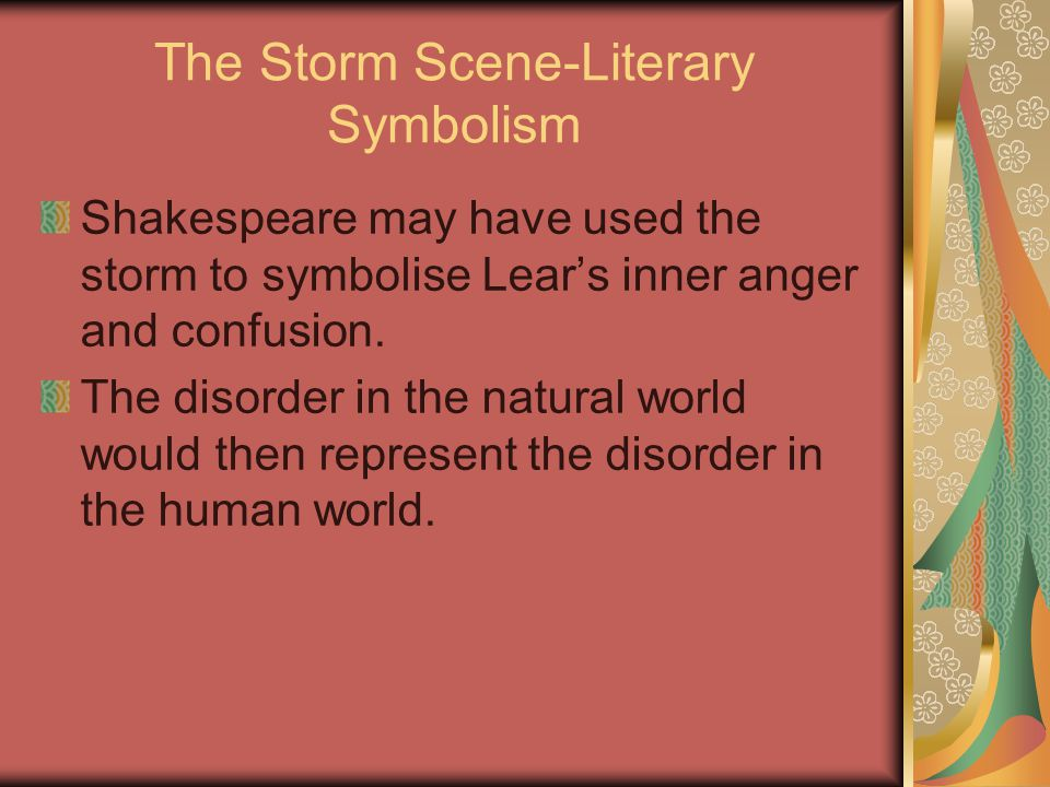The Storm Scene-Literary Symbolism Shakespeare may have used the storm to symbolise Lear's inner anger and confusion. The disorder in the natural worl