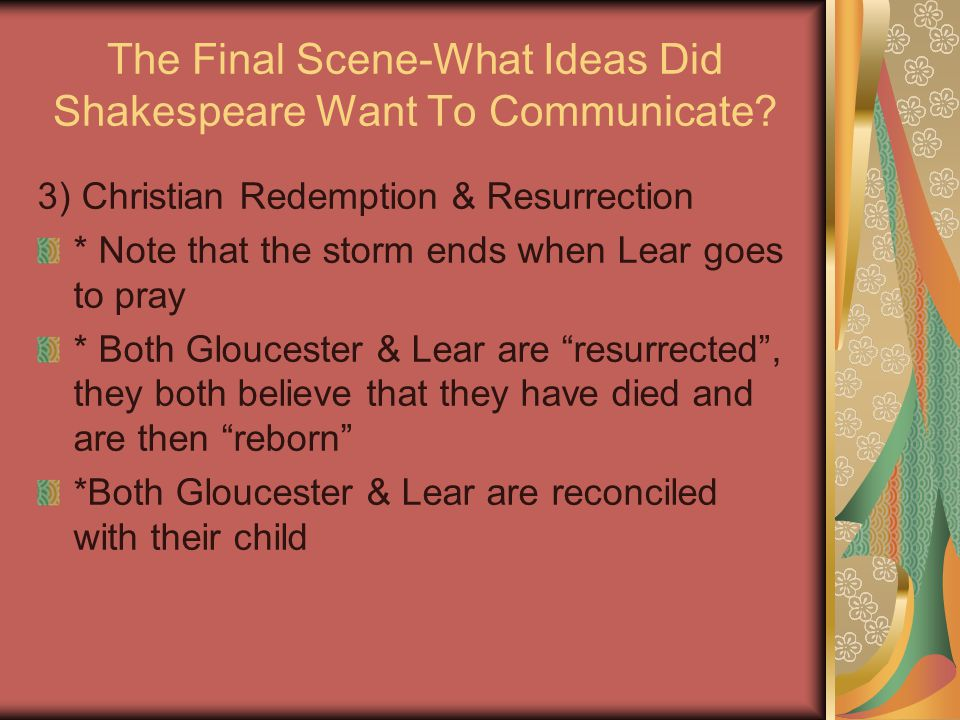 The Final Scene-What Ideas Did Shakespeare Want To Communicate? 3) Christian Redemption & Resurrection * Note that the storm ends when Lear goes to pr
