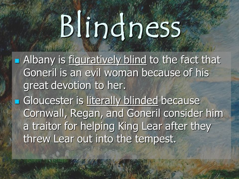 Blindness Albany is figuratively blind to the fact that Goneril is an evil woman because of his great devotion to her. Albany is figuratively blind to