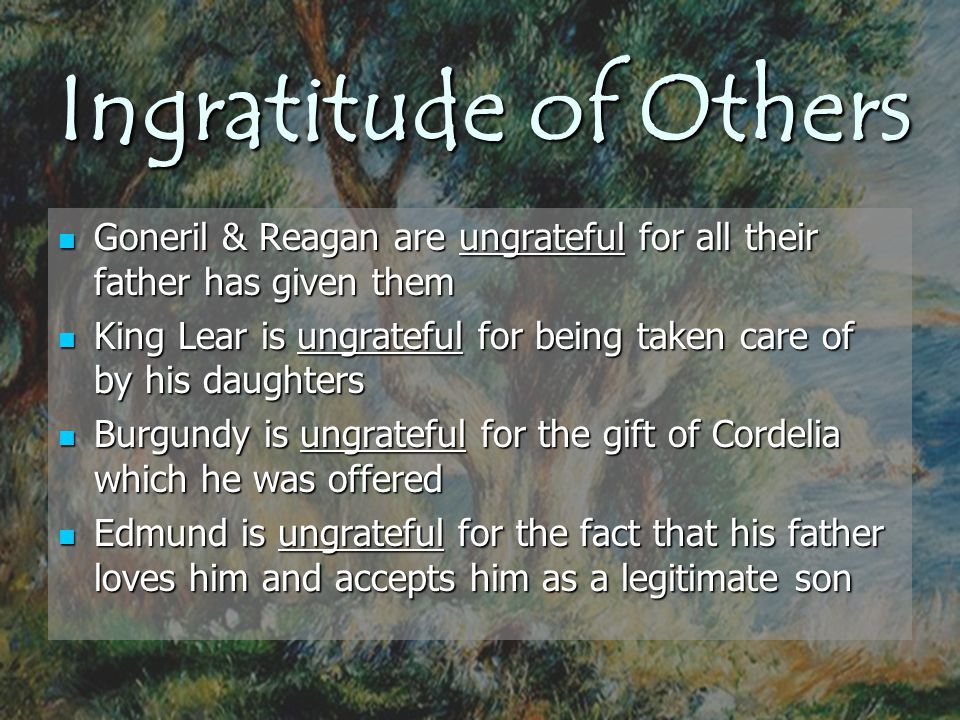 Ingratitude of Others Goneril & Reagan are ungrateful for all their father has given them Goneril & Reagan are ungrateful for all their father has giv