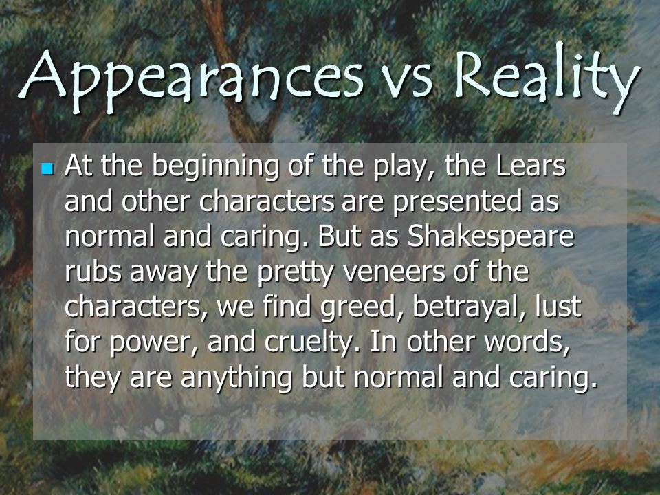 Appearances vs Reality At the beginning of the play, the Lears and other characters are presented as normal and caring. But as Shakespeare rubs away t