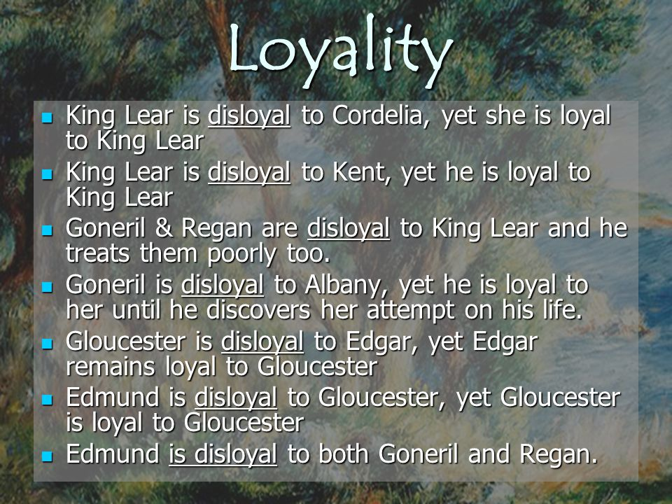 Loyality King Lear is disloyal to Cordelia, yet she is loyal to King Lear King Lear is disloyal to Cordelia, yet she is loyal to King Lear King Lear i