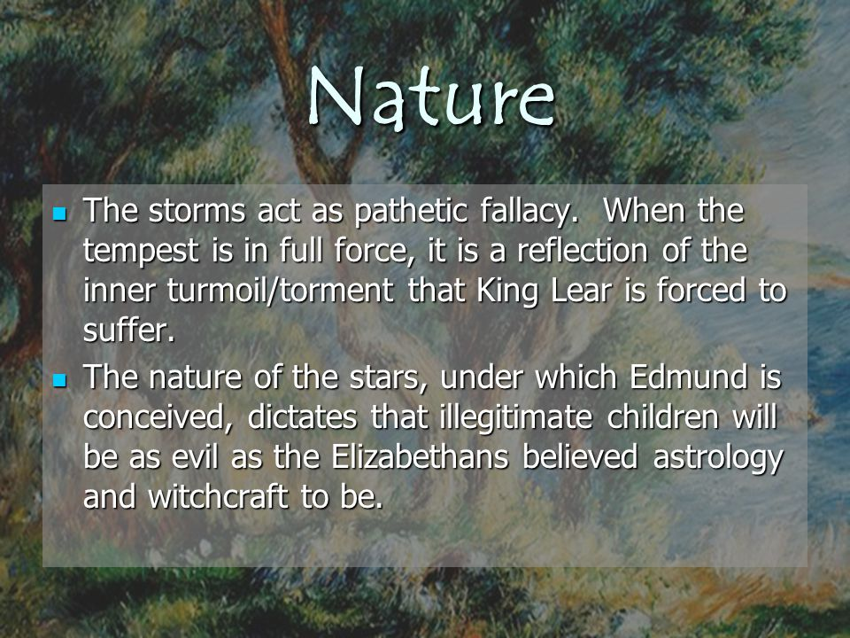 Nature The storms act as pathetic fallacy. When the tempest is in full force, it is a reflection of the inner turmoil/torment that King Lear is forced
