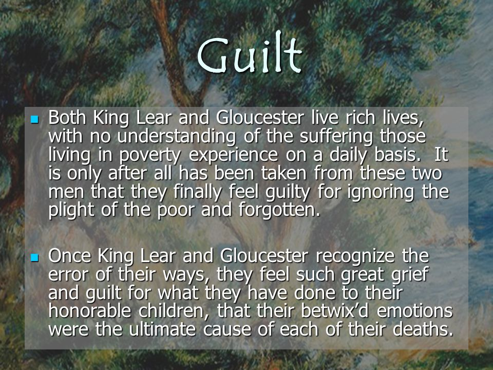Guilt Both King Lear and Gloucester live rich lives, with no understanding of the suffering those living in poverty experience on a daily basis. It is