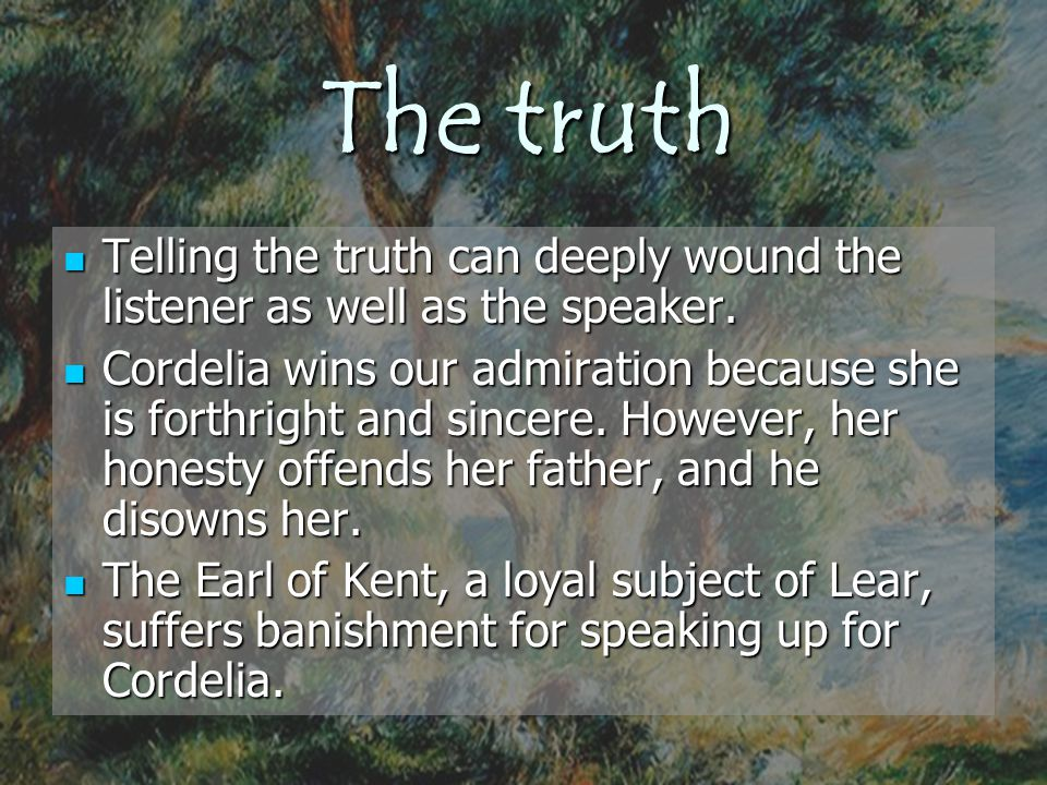 The truth Telling the truth can deeply wound the listener as well as the speaker. Telling the truth can deeply wound the listener as well as the speak