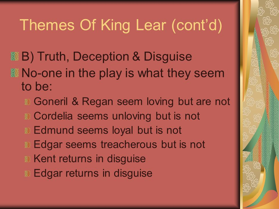 Themes Of King Lear (cont'd) B) Truth, Deception & Disguise No-one in the play is what they seem to be: Goneril & Regan seem loving but are not Cordel