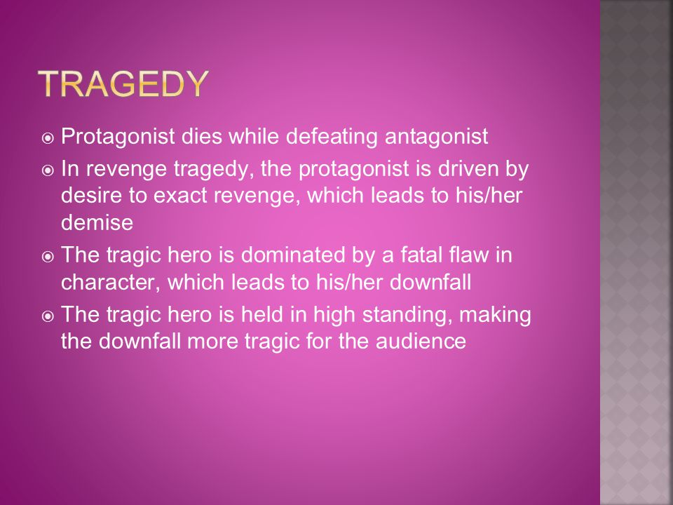  Protagonist dies while defeating antagonist  In revenge tragedy, the protagonist is driven by desire to exact revenge, which leads to his/her demis