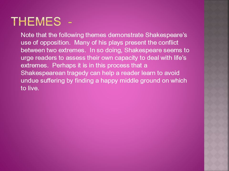 Note that the following themes demonstrate Shakespeare's use of opposition. Many of his plays present the conflict between two extremes. In so doing,