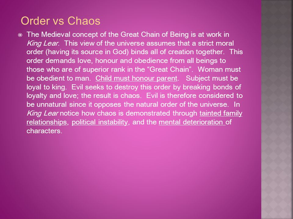 Order vs Chaos  The Medieval concept of the Great Chain of Being is at work in King Lear. This view of the universe assumes that a strict moral order