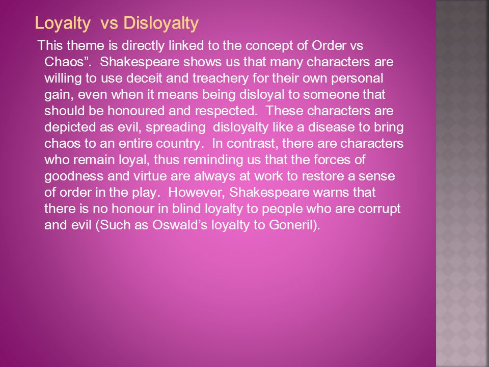 "Loyalty vs Disloyalty This theme is directly linked to the concept of Order vs Chaos"". Shakespeare shows us that many characters are willing to use de"