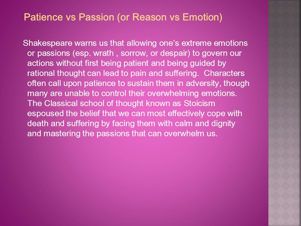 Patience vs Passion (or Reason vs Emotion) Shakespeare warns us that allowing one's extreme emotions or passions (esp. wrath, sorrow, or despair) to g