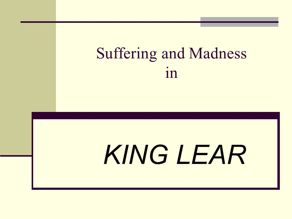 Suffering and Madness in KING LEAR