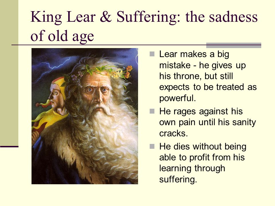 King Lear & Suffering: the sadness of old age Lear makes a big mistake - he gives up his throne, but still expects to be treated as powerful. He rages