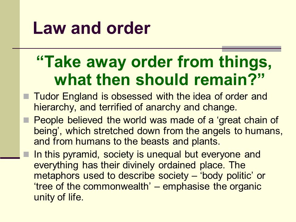 "Law and order ""Take away order from things, what then should remain?"" Tudor England is obsessed with the idea of order and hierarchy, and terrified of"