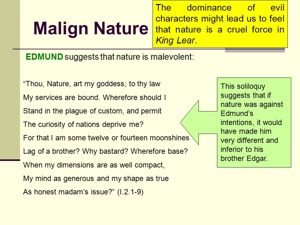 Malign Nature The dominance of evil characters might lead us to feel that nature is a cruel force in King Lear. EDMUND suggests that nature is malevol