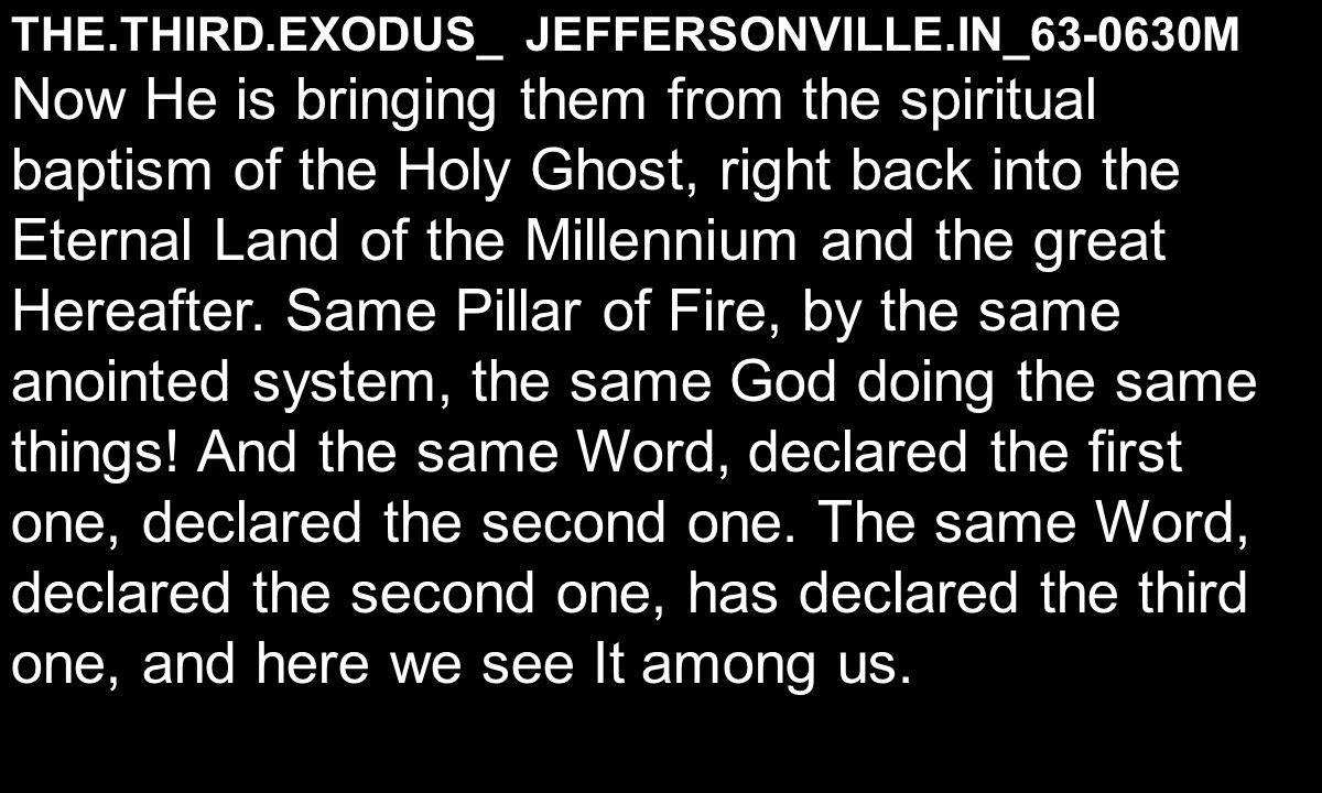 THE.THIRD.EXODUS_ JEFFERSONVILLE.IN_63-0630M Now He is bringing them from the spiritual baptism of the Holy Ghost, right back into the Eternal Land of