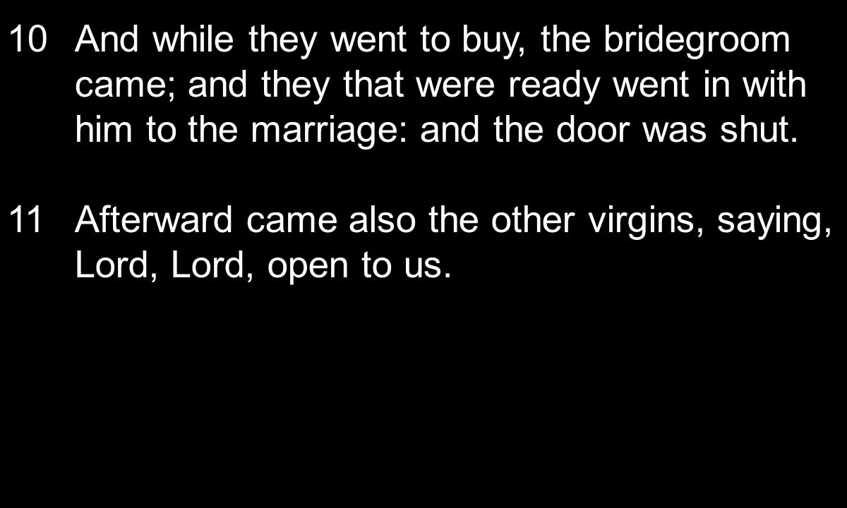10And while they went to buy, the bridegroom came; and they that were ready went in with him to the marriage: and the door was shut. 11Afterward came