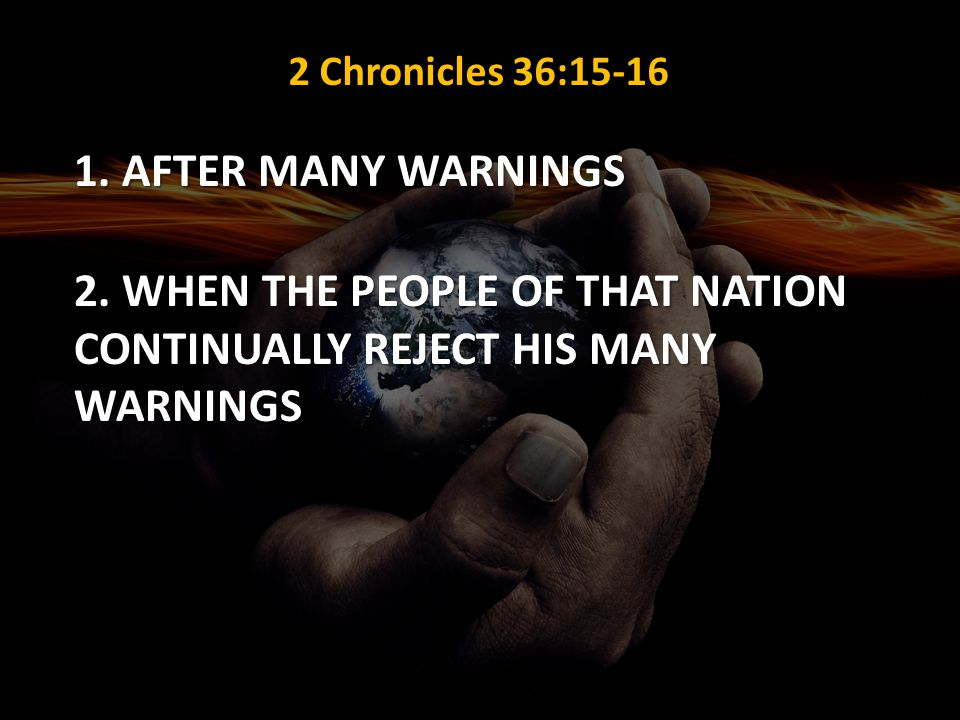 2 Chronicles 36:15-16 1. AFTER MANY WARNINGS 2. WHEN THE PEOPLE OF THAT NATION CONTINUALLY REJECT HIS MANY WARNINGS