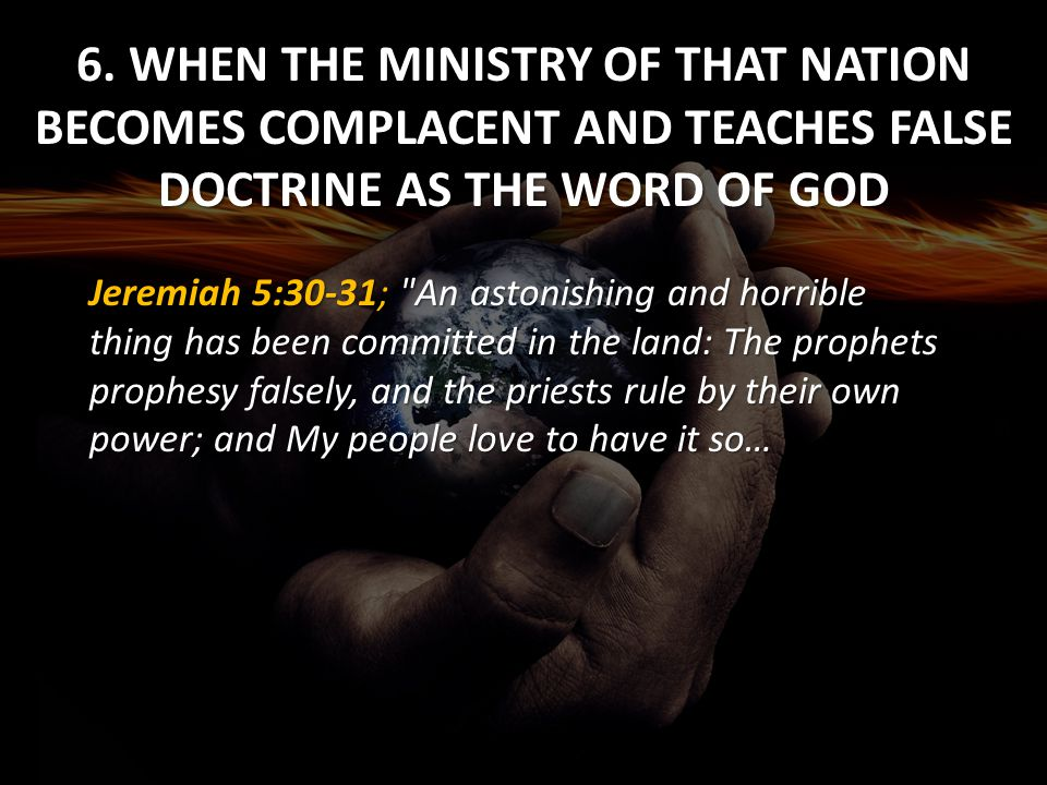 6. WHEN THE MINISTRY OF THAT NATION BECOMES COMPLACENT AND TEACHES FALSE DOCTRINE AS THE WORD OF GOD Jeremiah 5:30-31;