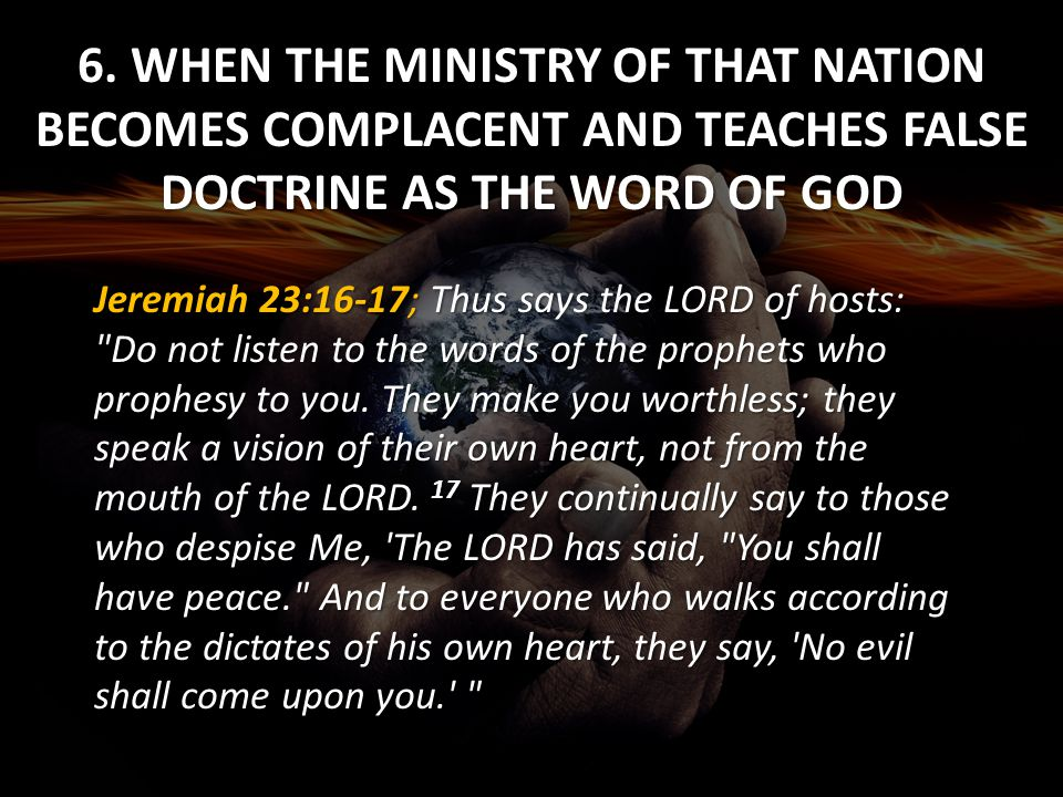 6. WHEN THE MINISTRY OF THAT NATION BECOMES COMPLACENT AND TEACHES FALSE DOCTRINE AS THE WORD OF GOD Jeremiah 23:16-17; Thus says the LORD of hosts: