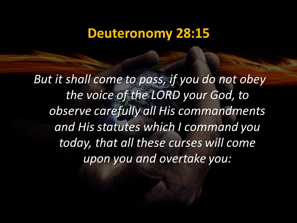 Deuteronomy 28:15 But it shall come to pass, if you do not obey the voice of the LORD your God, to observe carefully all His commandments and His stat