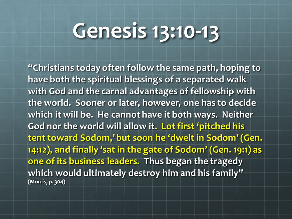 Genesis 13:10-13 Christians today often follow the same path, hoping to have both the spiritual blessings of a separated walk with God and the carnal advantages of fellowship with the world.