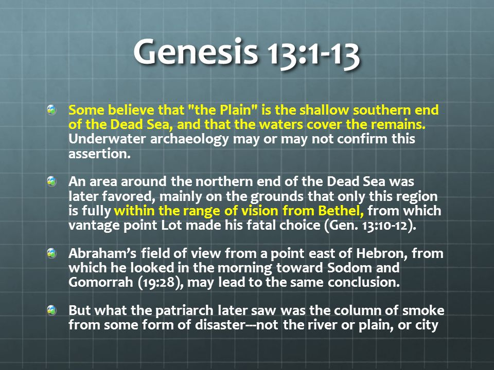 Genesis 13:1-13 Some believe that the Plain is the shallow southern end of the Dead Sea, and that the waters cover the remains.
