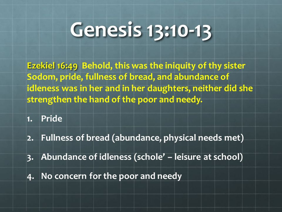 Genesis 13:10-13 Ezekiel 16:49 Ezekiel 16:49 Behold, this was the iniquity of thy sister Sodom, pride, fullness of bread, and abundance of idleness was in her and in her daughters, neither did she strengthen the hand of the poor and needy.