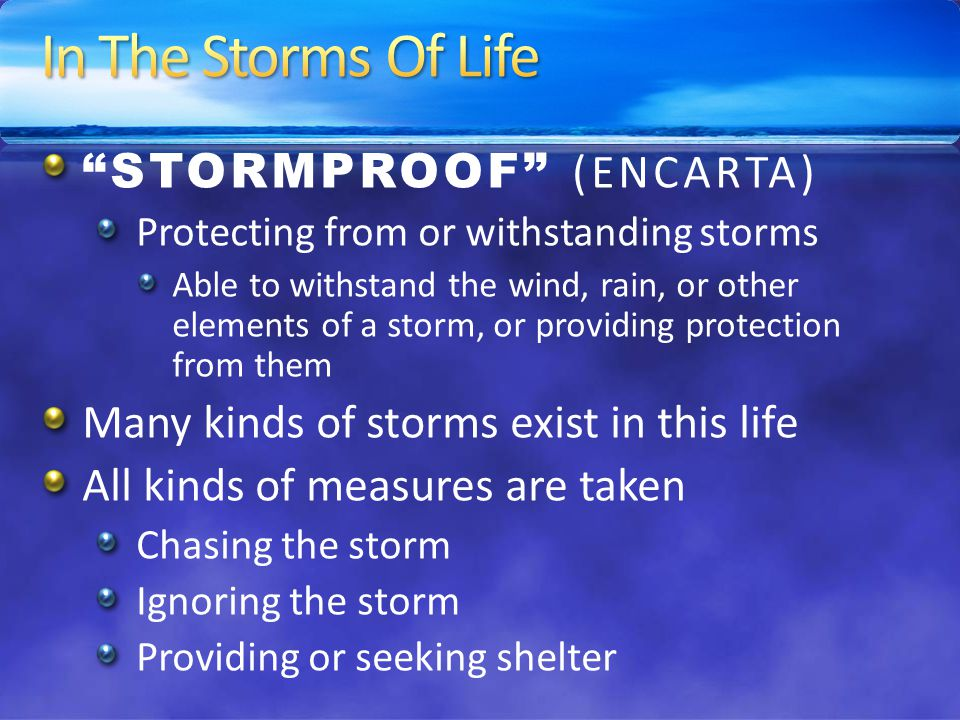 STORMPROOF (ENCARTA) Protecting from or withstanding storms Able to withstand the wind, rain, or other elements of a storm, or providing protection from them Many kinds of storms exist in this life All kinds of measures are taken Chasing the storm Ignoring the storm Providing or seeking shelter