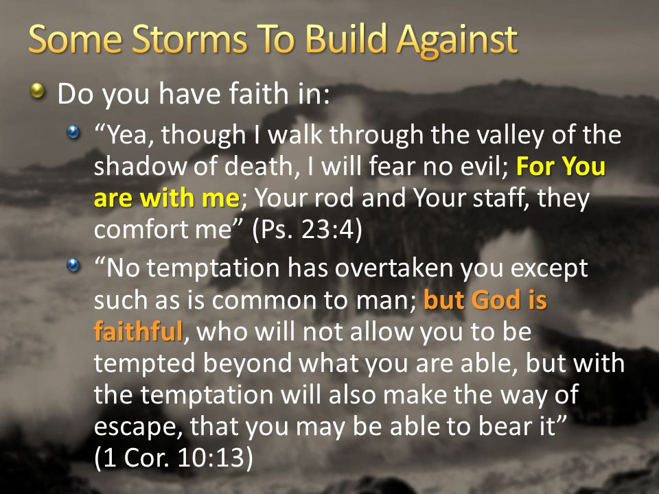 Do you have faith in: For You are with me Yea, though I walk through the valley of the shadow of death, I will fear no evil; For You are with me; Your rod and Your staff, they comfort me (Ps.