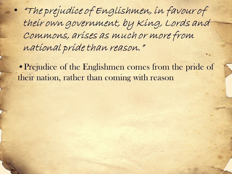 """""""The prejudice of Englishmen, in favour of their own government, by King, Lords and Commons, arises as much or more from national pride than reason."""""""