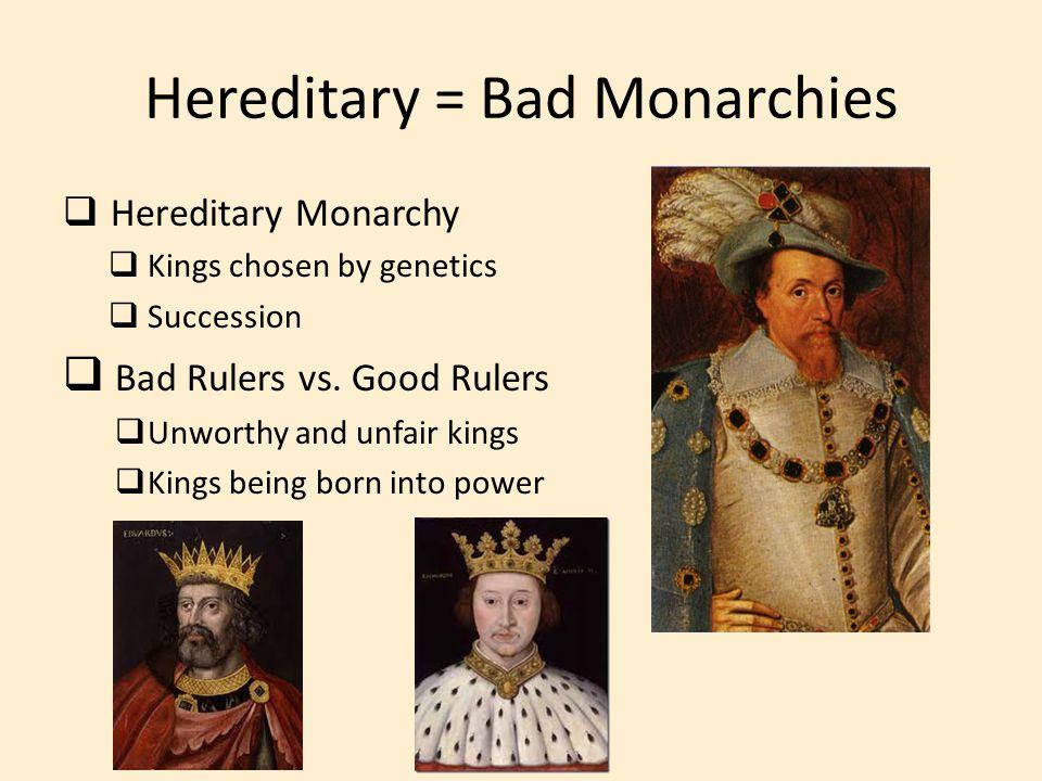 Hereditary = Bad Monarchies  Hereditary Monarchy  Kings chosen by genetics  Succession  Bad Rulers vs. Good Rulers  Unworthy and unfair kings  K