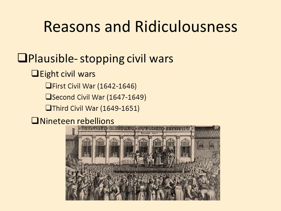Reasons and Ridiculousness  Plausible- stopping civil wars  Eight civil wars  First Civil War (1642-1646)  Second Civil War (1647-1649)  Third Ci