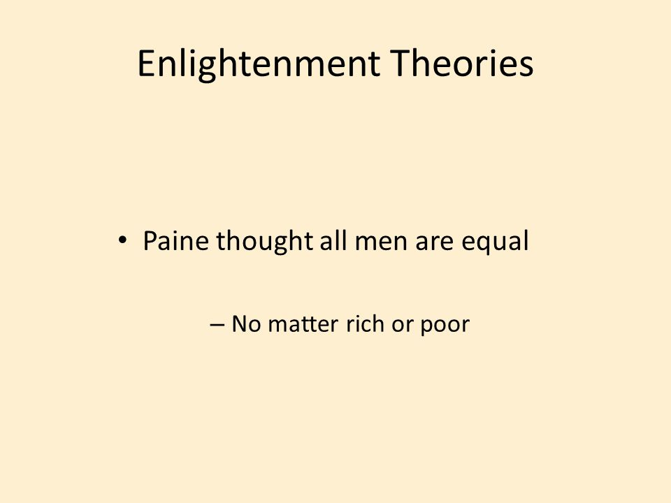 Paine thought all men are equal – No matter rich or poor Enlightenment Theories