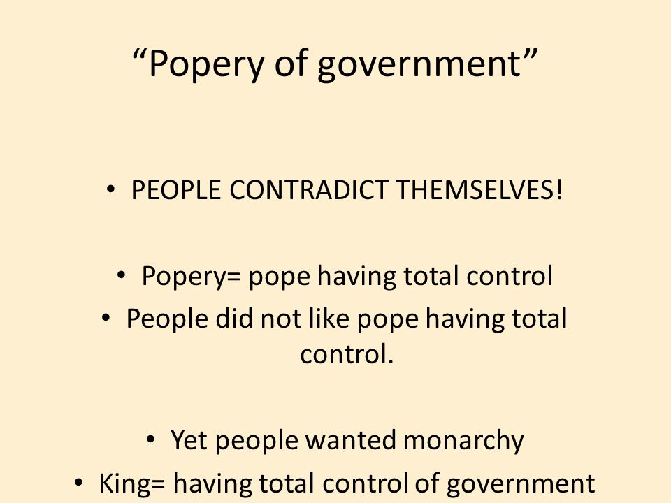 PEOPLE CONTRADICT THEMSELVES! Popery= pope having total control People did not like pope having total control. Yet people wanted monarchy King= having
